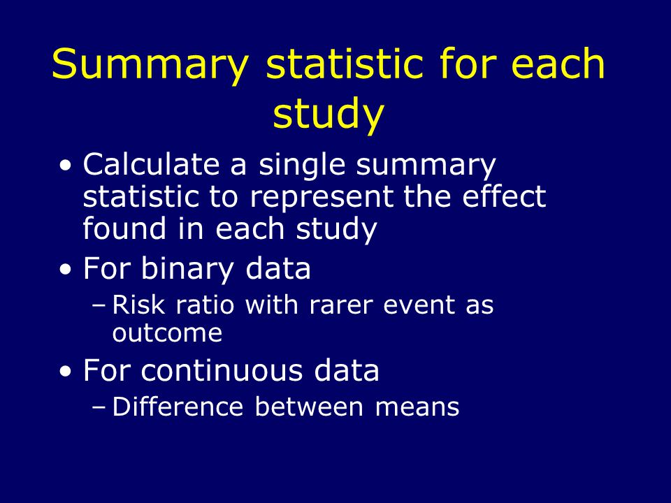 Summary statistic for each study Calculate a single summary statistic to represent the effect found in each study For binary data –Risk ratio with rarer event as outcome For continuous data –Difference between means