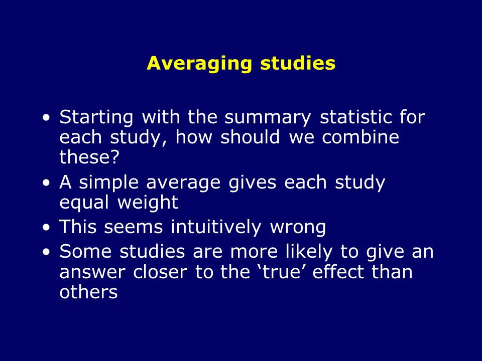 Averaging studies Starting with the summary statistic for each study, how should we combine these.