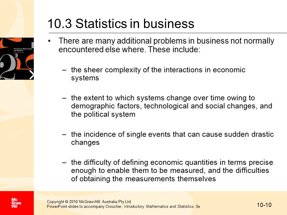 10-10 Copyright  2010 McGraw-Hill Australia Pty Ltd PowerPoint slides to accompany Croucher, Introductory Mathematics and Statistics, 5e 10.3 Statistics in business There are many additional problems in business not normally encountered else where.
