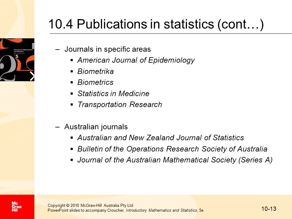 10-13 Copyright  2010 McGraw-Hill Australia Pty Ltd PowerPoint slides to accompany Croucher, Introductory Mathematics and Statistics, 5e 10.4 Publications in statistics (cont…) –Journals in specific areas  American Journal of Epidemiology  Biometrika  Biometrics  Statistics in Medicine  Transportation Research –Australian journals  Australian and New Zealand Journal of Statistics  Bulletin of the Operations Research Society of Australia  Journal of the Australian Mathematical Society (Series A)