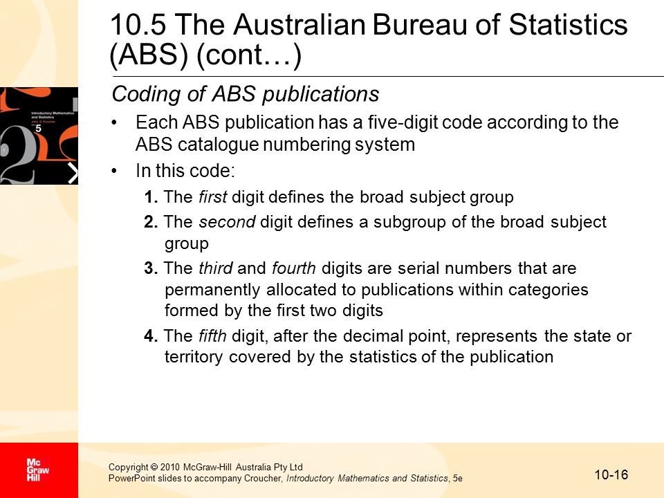 10-16 Copyright  2010 McGraw-Hill Australia Pty Ltd PowerPoint slides to accompany Croucher, Introductory Mathematics and Statistics, 5e 10.5 The Australian Bureau of Statistics (ABS) (cont…) Coding of ABS publications Each ABS publication has a five-digit code according to the ABS catalogue numbering system In this code: 1.