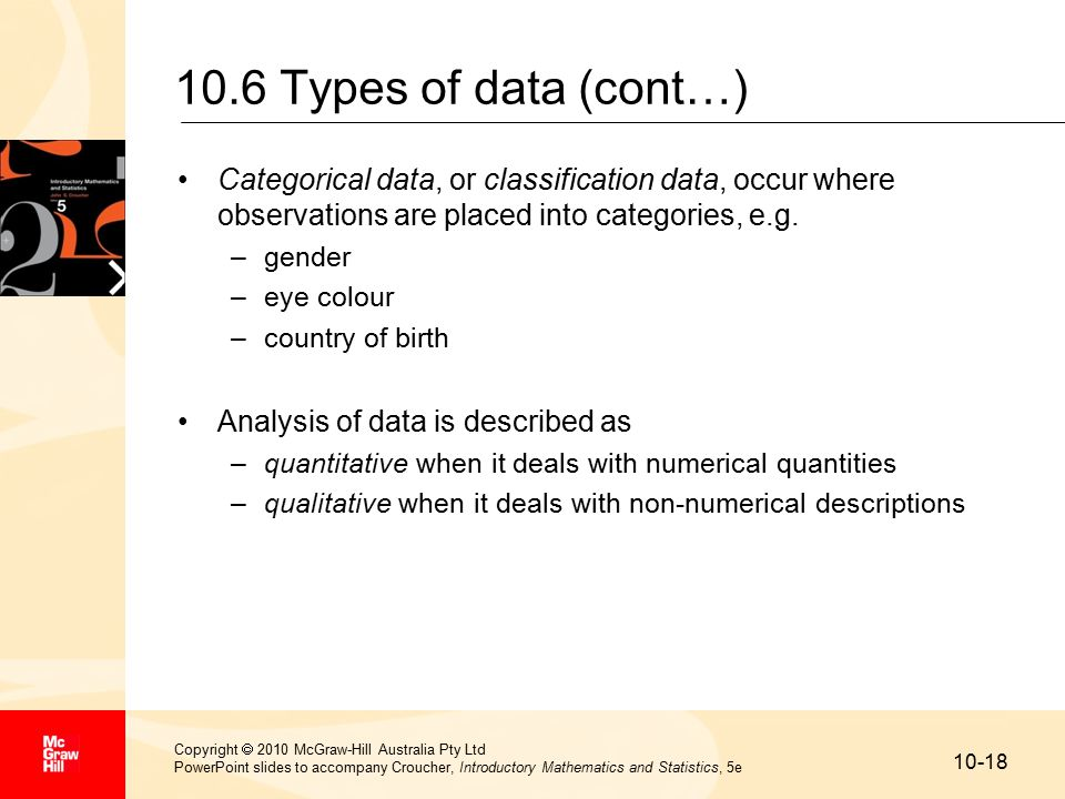 10-18 Copyright  2010 McGraw-Hill Australia Pty Ltd PowerPoint slides to accompany Croucher, Introductory Mathematics and Statistics, 5e 10.6 Types of data (cont…) Categorical data, or classification data, occur where observations are placed into categories, e.g.