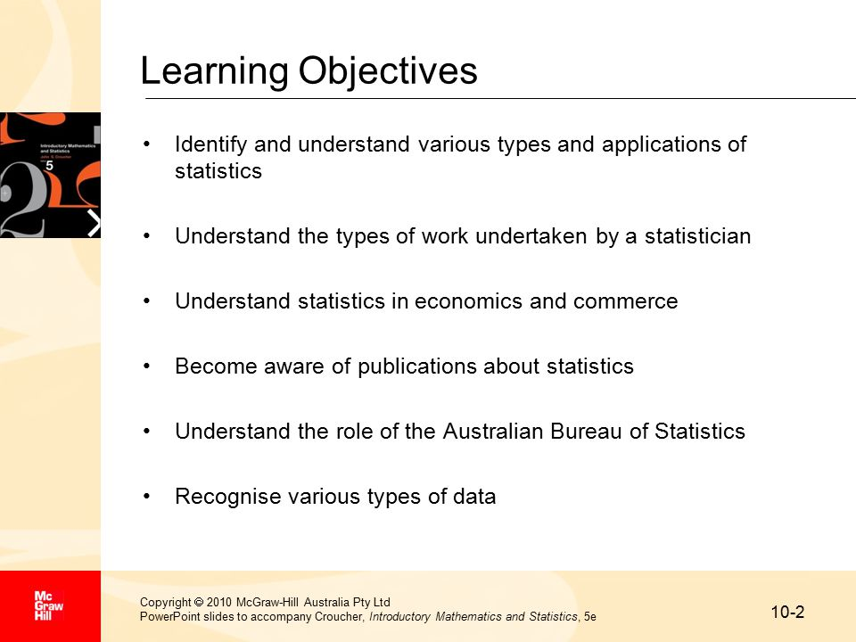 10-2 Copyright  2010 McGraw-Hill Australia Pty Ltd PowerPoint slides to accompany Croucher, Introductory Mathematics and Statistics, 5e Learning Objectives Identify and understand various types and applications of statistics Understand the types of work undertaken by a statistician Understand statistics in economics and commerce Become aware of publications about statistics Understand the role of the Australian Bureau of Statistics Recognise various types of data