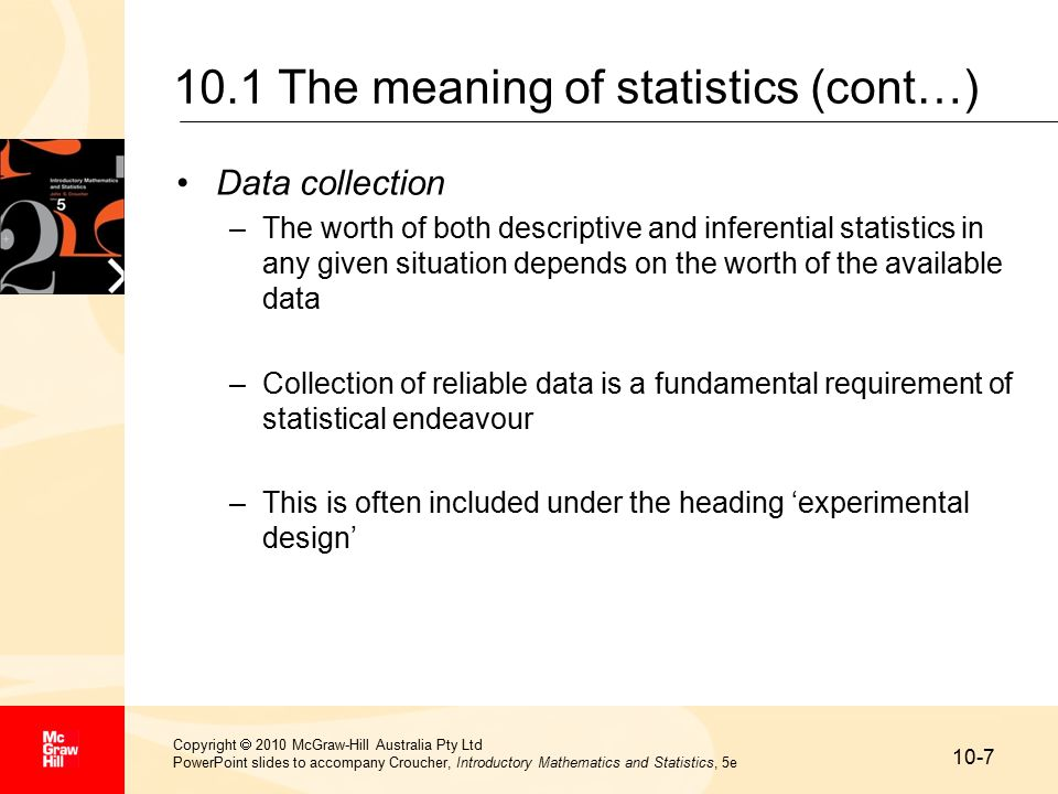 10-7 Copyright  2010 McGraw-Hill Australia Pty Ltd PowerPoint slides to accompany Croucher, Introductory Mathematics and Statistics, 5e 10.1 The meaning of statistics (cont…) Data collection –The worth of both descriptive and inferential statistics in any given situation depends on the worth of the available data –Collection of reliable data is a fundamental requirement of statistical endeavour –This is often included under the heading 'experimental design'