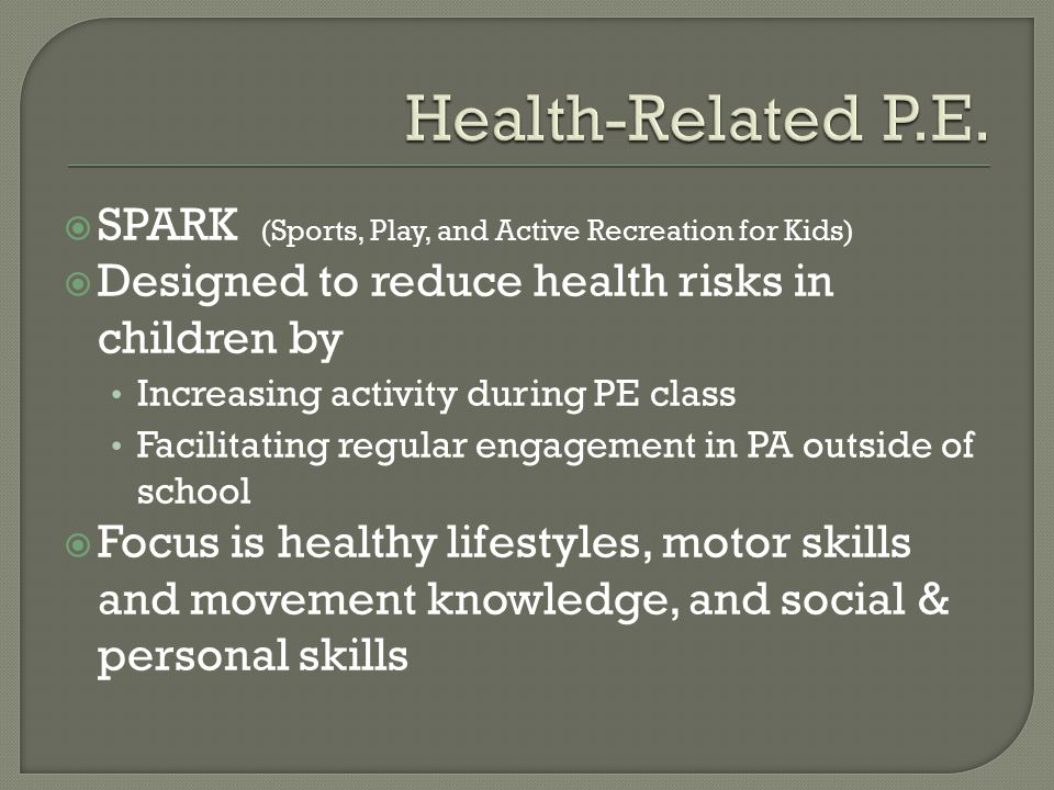 SPARK (Sports, Play, and Active Recreation for Kids)  Designed to reduce health risks in children by Increasing activity during PE class Facilitating regular engagement in PA outside of school  Focus is healthy lifestyles, motor skills and movement knowledge, and social & personal skills