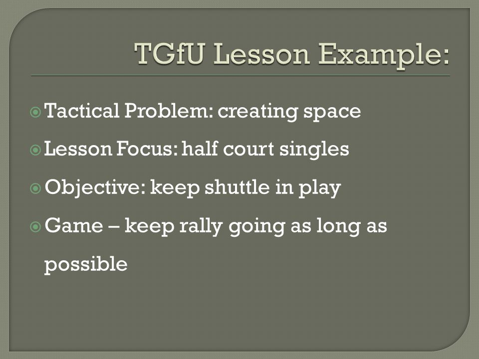  Tactical Problem: creating space  Lesson Focus: half court singles  Objective: keep shuttle in play  Game – keep rally going as long as possible