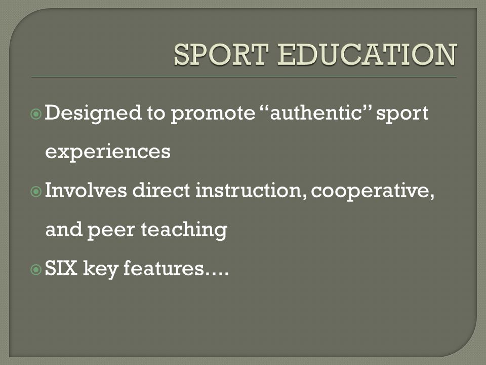  Designed to promote authentic sport experiences  Involves direct instruction, cooperative, and peer teaching  SIX key features....