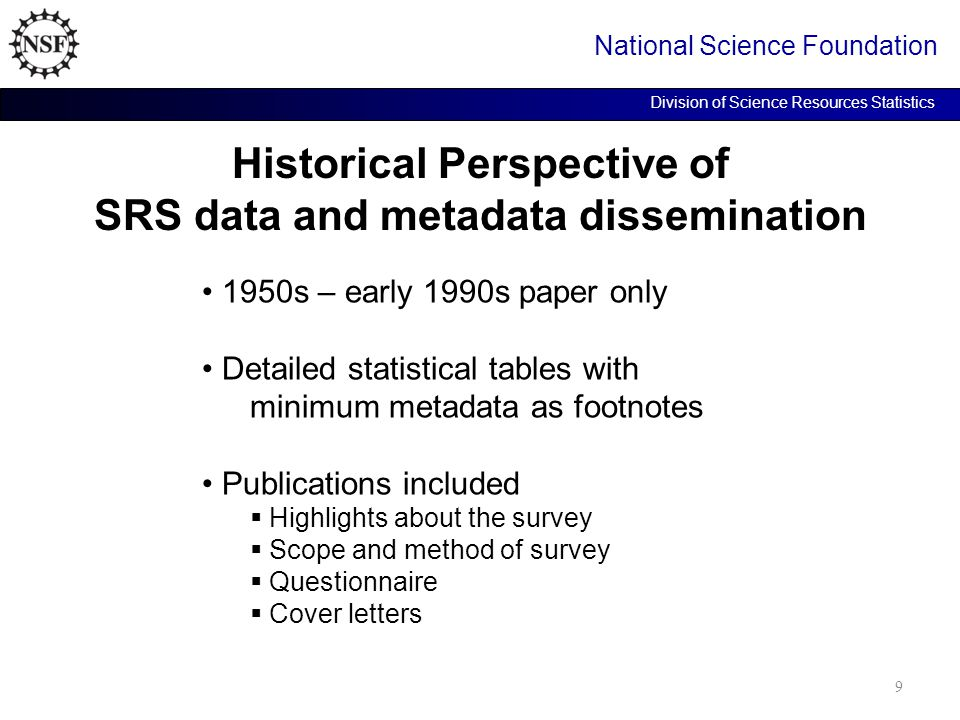 Historical Perspective of SRS data and metadata dissemination National Science Foundation Division of Science Resources Statistics 1950s – early 1990s paper only Detailed statistical tables with minimum metadata as footnotes Publications included  Highlights about the survey  Scope and method of survey  Questionnaire  Cover letters 9