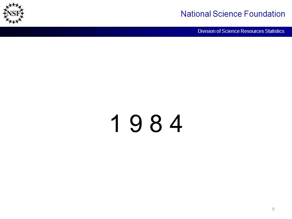 1 9 8 4 National Science Foundation Division of Science Resources Statistics 6