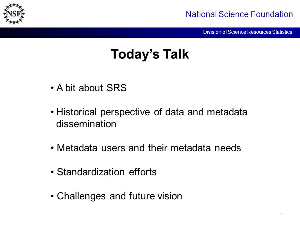 Today's Talk National Science Foundation Division of Science Resources Statistics A bit about SRS Historical perspective of data and metadata dissemination Metadata users and their metadata needs Standardization efforts Challenges and future vision 7