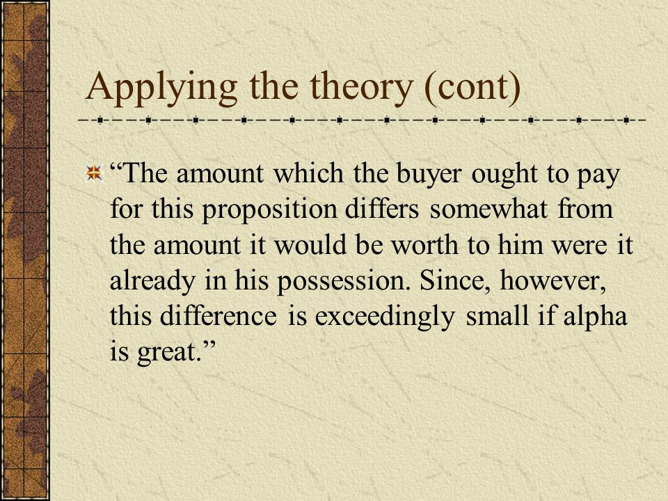 Applying the theory (cont) The amount which the buyer ought to pay for this proposition differs somewhat from the amount it would be worth to him were it already in his possession.