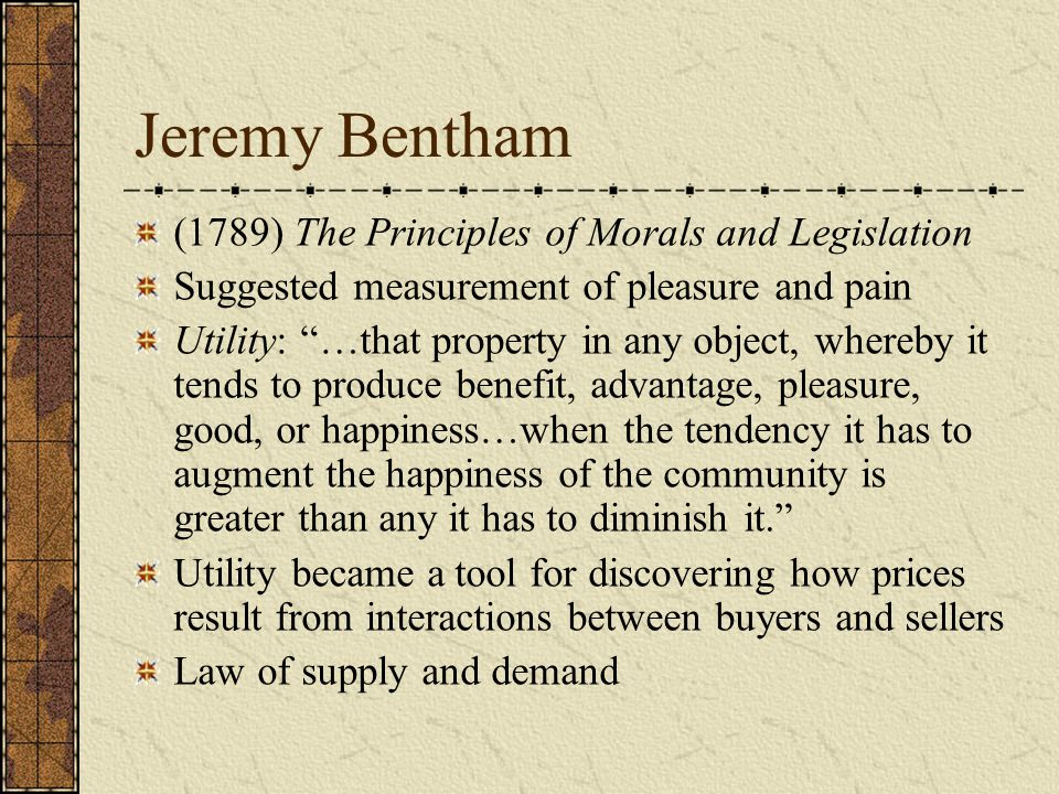 Jeremy Bentham (1789) The Principles of Morals and Legislation Suggested measurement of pleasure and pain Utility: …that property in any object, whereby it tends to produce benefit, advantage, pleasure, good, or happiness…when the tendency it has to augment the happiness of the community is greater than any it has to diminish it. Utility became a tool for discovering how prices result from interactions between buyers and sellers Law of supply and demand