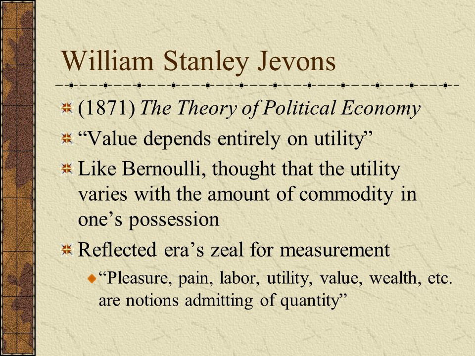 William Stanley Jevons (1871) The Theory of Political Economy Value depends entirely on utility Like Bernoulli, thought that the utility varies with the amount of commodity in one's possession Reflected era's zeal for measurement Pleasure, pain, labor, utility, value, wealth, etc.