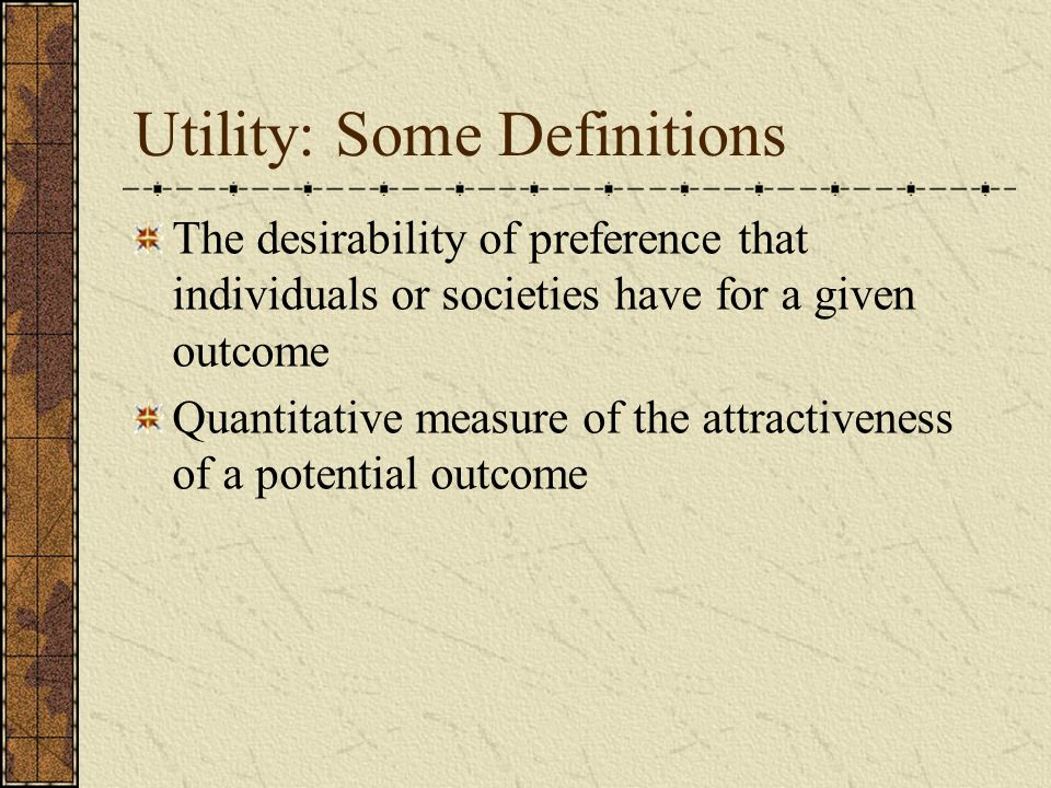 Utility: Some Definitions The desirability of preference that individuals or societies have for a given outcome Quantitative measure of the attractiveness of a potential outcome