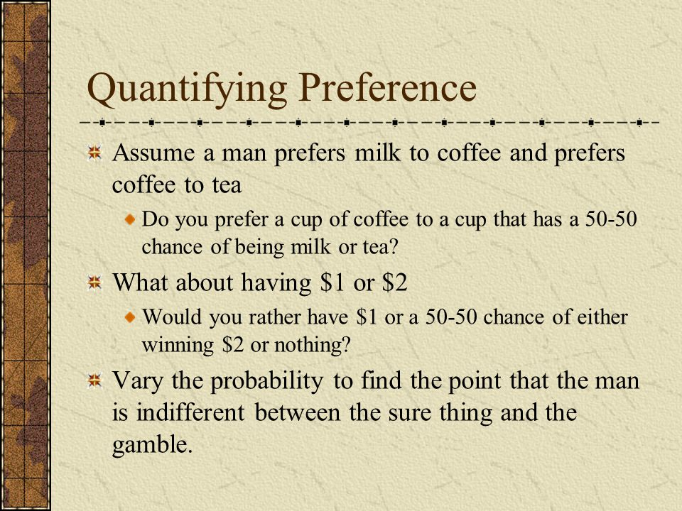 Quantifying Preference Assume a man prefers milk to coffee and prefers coffee to tea Do you prefer a cup of coffee to a cup that has a 50-50 chance of being milk or tea.