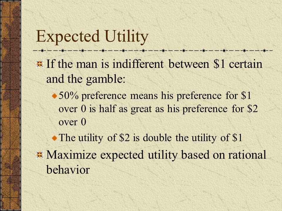 Expected Utility If the man is indifferent between $1 certain and the gamble: 50% preference means his preference for $1 over 0 is half as great as his preference for $2 over 0 The utility of $2 is double the utility of $1 Maximize expected utility based on rational behavior