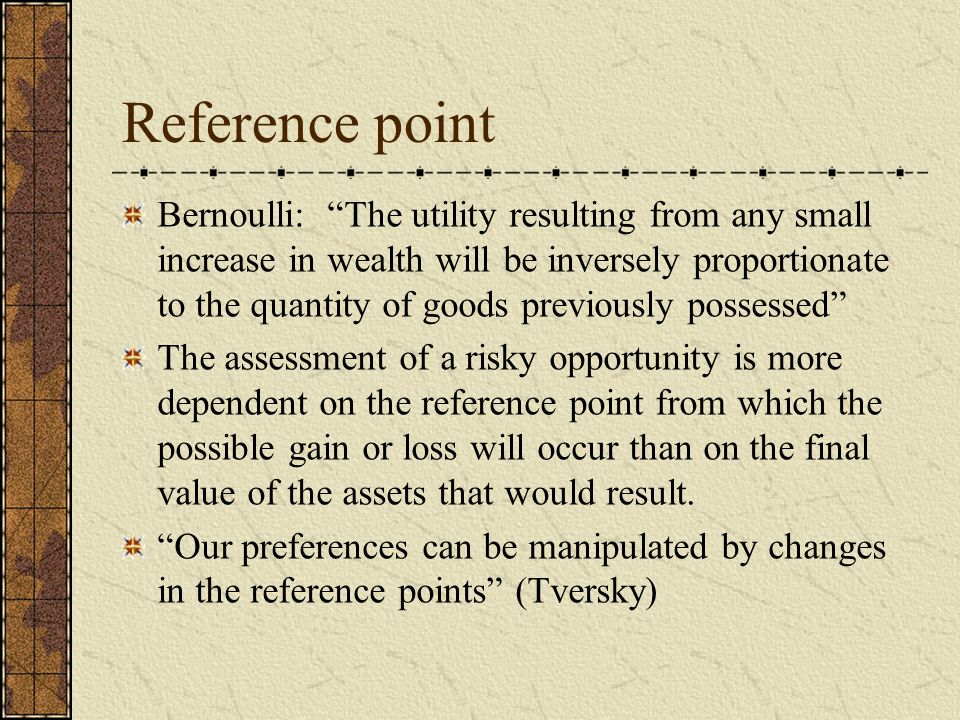 Reference point Bernoulli: The utility resulting from any small increase in wealth will be inversely proportionate to the quantity of goods previously possessed The assessment of a risky opportunity is more dependent on the reference point from which the possible gain or loss will occur than on the final value of the assets that would result.