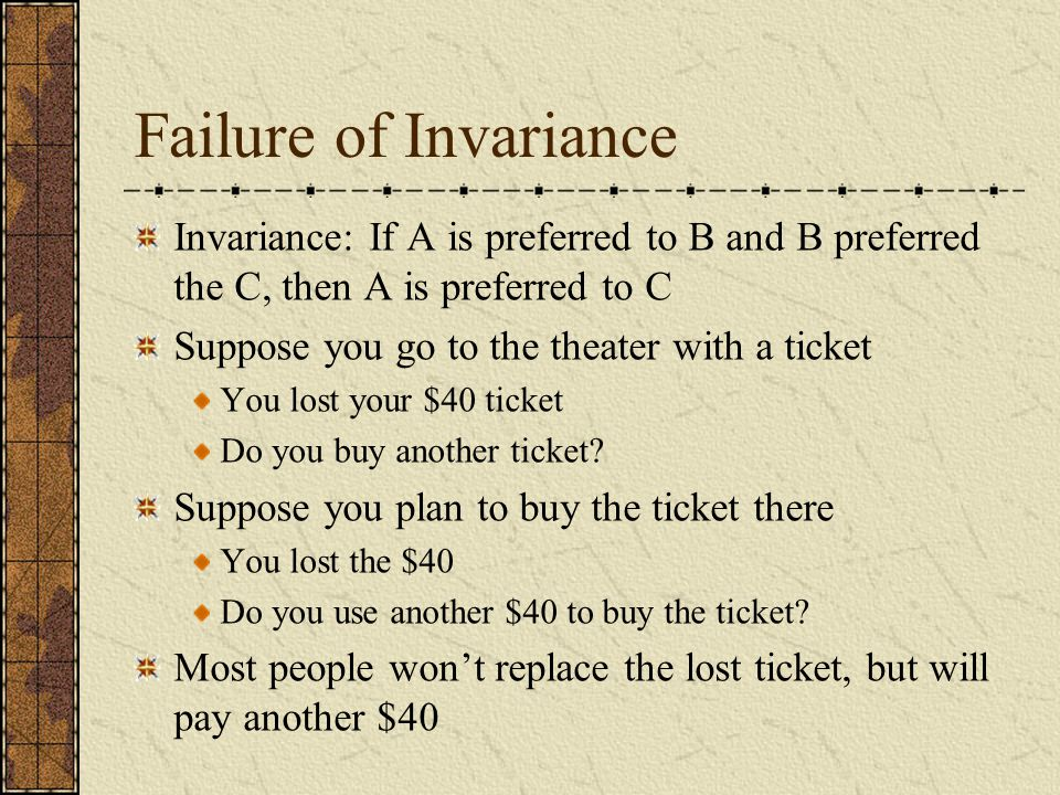 Failure of Invariance Invariance: If A is preferred to B and B preferred the C, then A is preferred to C Suppose you go to the theater with a ticket You lost your $40 ticket Do you buy another ticket.