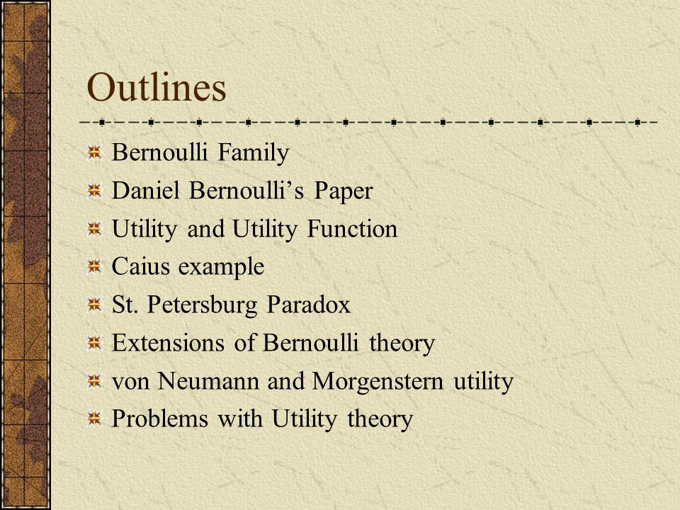 Outlines Bernoulli Family Daniel Bernoulli's Paper Utility and Utility Function Caius example St.