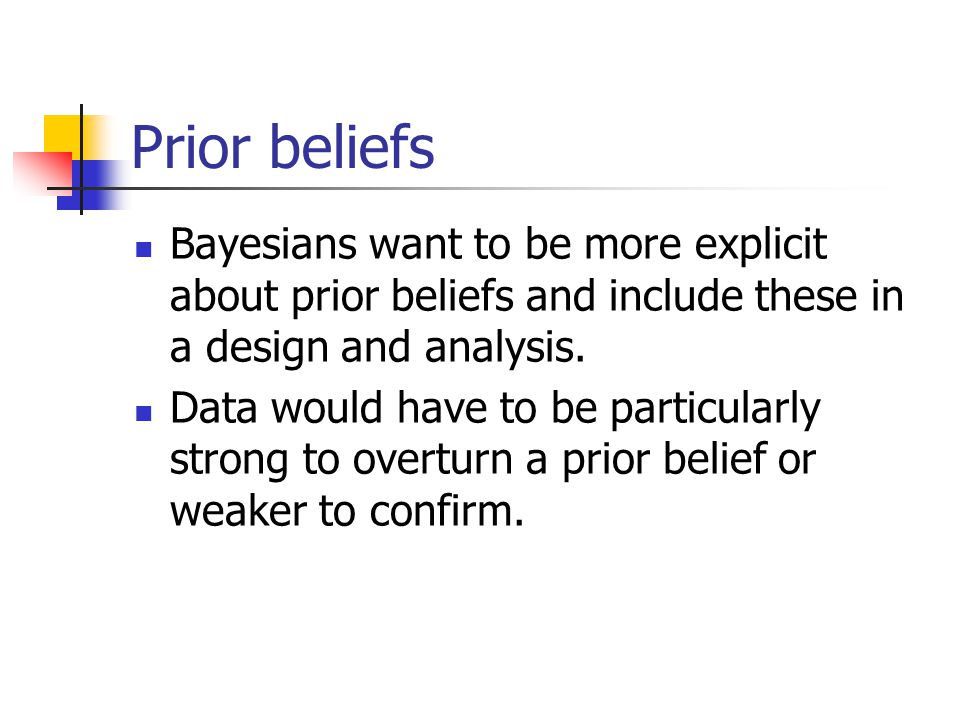Prior beliefs Bayesians want to be more explicit about prior beliefs and include these in a design and analysis. Data would have to be particularly st