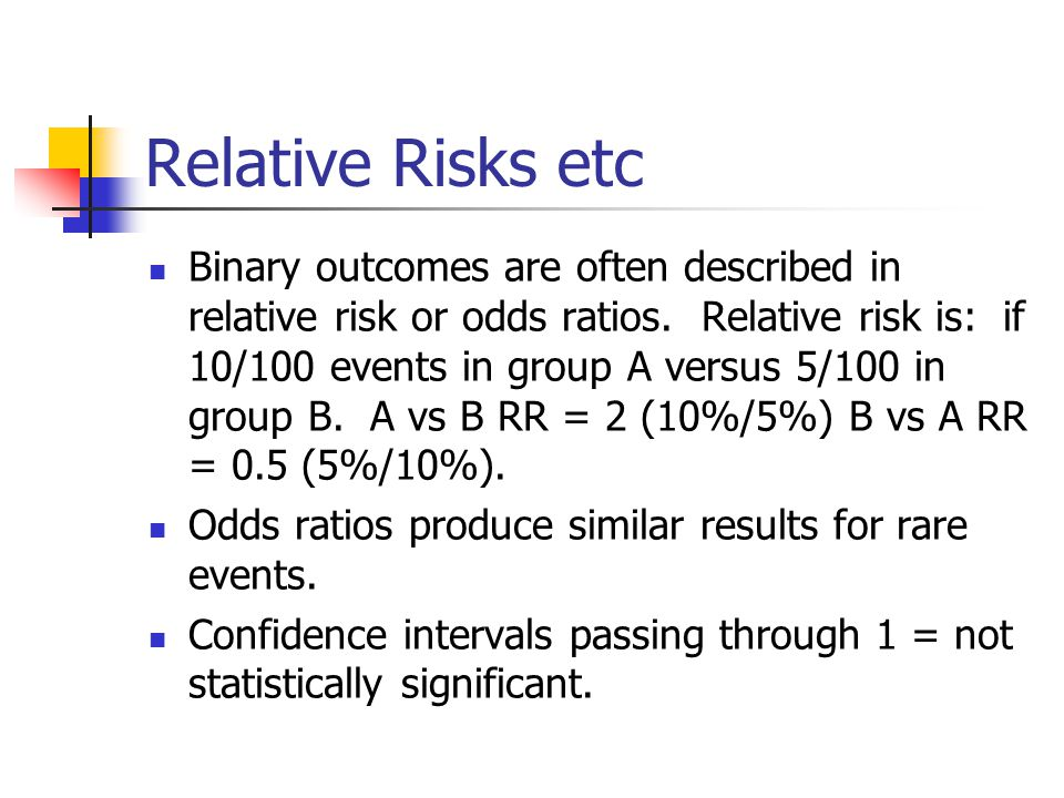 Relative Risks etc Binary outcomes are often described in relative risk or odds ratios. Relative risk is: if 10/100 events in group A versus 5/100 in