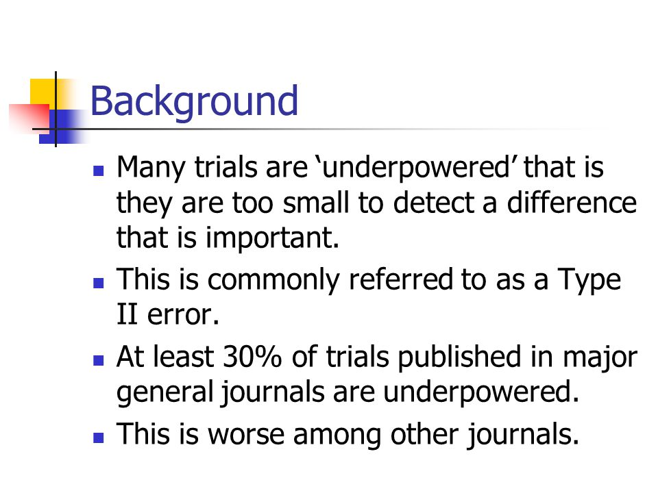 Background Many trials are 'underpowered' that is they are too small to detect a difference that is important. This is commonly referred to as a Type