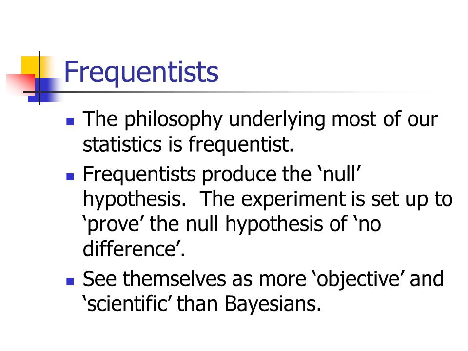 Frequentists The philosophy underlying most of our statistics is frequentist. Frequentists produce the 'null' hypothesis. The experiment is set up to