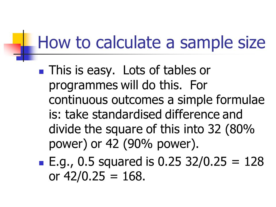 How to calculate a sample size This is easy. Lots of tables or programmes will do this. For continuous outcomes a simple formulae is: take standardise