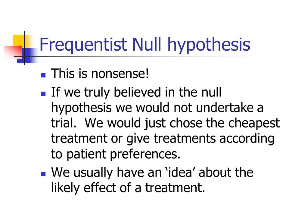 Frequentist Null hypothesis This is nonsense! If we truly believed in the null hypothesis we would not undertake a trial. We would just chose the chea