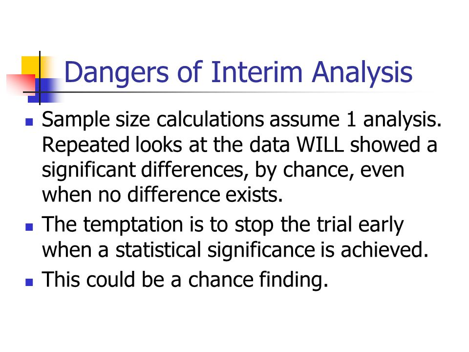Dangers of Interim Analysis Sample size calculations assume 1 analysis. Repeated looks at the data WILL showed a significant differences, by chance, e