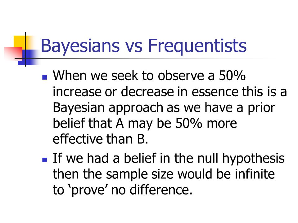 Bayesians vs Frequentists When we seek to observe a 50% increase or decrease in essence this is a Bayesian approach as we have a prior belief that A m