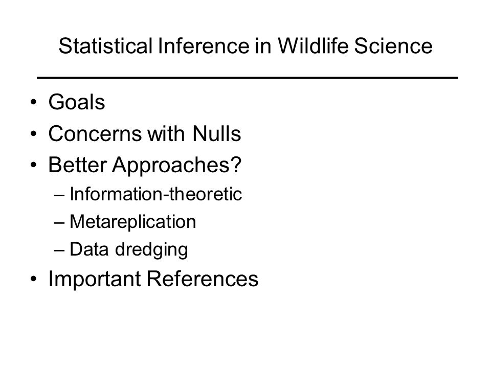 Goal of Wildlife Research Gain reliable knowledge (Romesburg 1981) –Hypothetico-deductive approach is preferred Research Hypothesis Modify Research Hypothesis Test of Statistical (Ho) Hypothesis Predictions Fail to Reject Reject Observed Facts Induction Dogmatic Laws Experiment Reliable Knowledge Retroduction }
