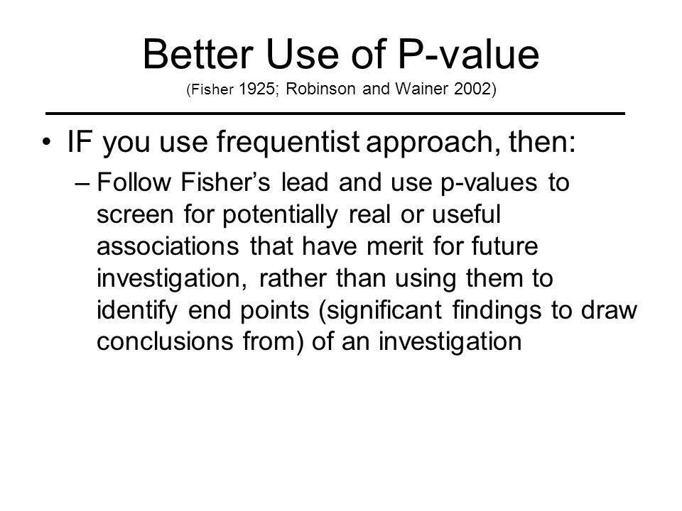 Better Use of P-value (Fisher 1925; Robinson and Wainer 2002) IF you use frequentist approach, then: –Follow Fisher's lead and use p-values to screen for potentially real or useful associations that have merit for future investigation, rather than using them to identify end points (significant findings to draw conclusions from) of an investigation