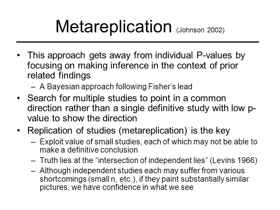 Metareplication (Johnson 2002) This approach gets away from individual P-values by focusing on making inference in the context of prior related findings –A Bayesian approach following Fisher's lead Search for multiple studies to point in a common direction rather than a single definitive study with low p- value to show the direction Replication of studies (metareplication) is the key –Exploit value of small studies, each of which may not be able to make a definitive conclusion –Truth lies at the intersection of independent lies (Levins 1966) –Although independent studies each may suffer from various shortcomings (small n, etc.), if they paint substantially similar pictures, we have confidence in what we see
