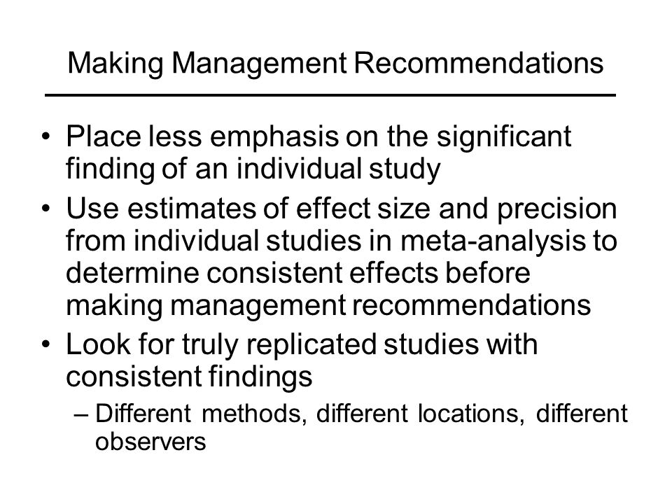 Making Management Recommendations Place less emphasis on the significant finding of an individual study Use estimates of effect size and precision from individual studies in meta-analysis to determine consistent effects before making management recommendations Look for truly replicated studies with consistent findings –Different methods, different locations, different observers