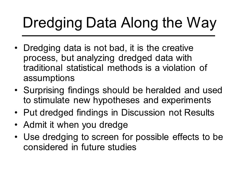 Dredging Data Along the Way Dredging data is not bad, it is the creative process, but analyzing dredged data with traditional statistical methods is a violation of assumptions Surprising findings should be heralded and used to stimulate new hypotheses and experiments Put dredged findings in Discussion not Results Admit it when you dredge Use dredging to screen for possible effects to be considered in future studies