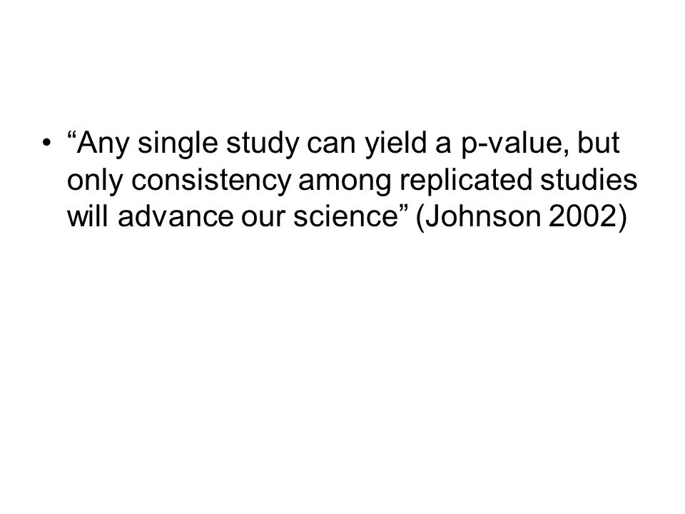Any single study can yield a p-value, but only consistency among replicated studies will advance our science (Johnson 2002)