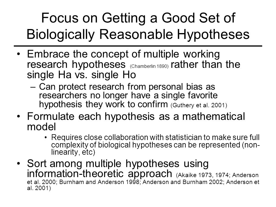 Focus on Getting a Good Set of Biologically Reasonable Hypotheses Embrace the concept of multiple working research hypotheses (Chamberlin 1890) rather than the single Ha vs.