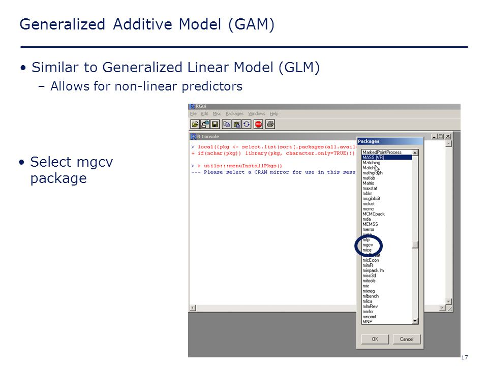 17 Generalized Additive Model (GAM) Similar to Generalized Linear Model (GLM) –Allows for non-linear predictors Select mgcv package