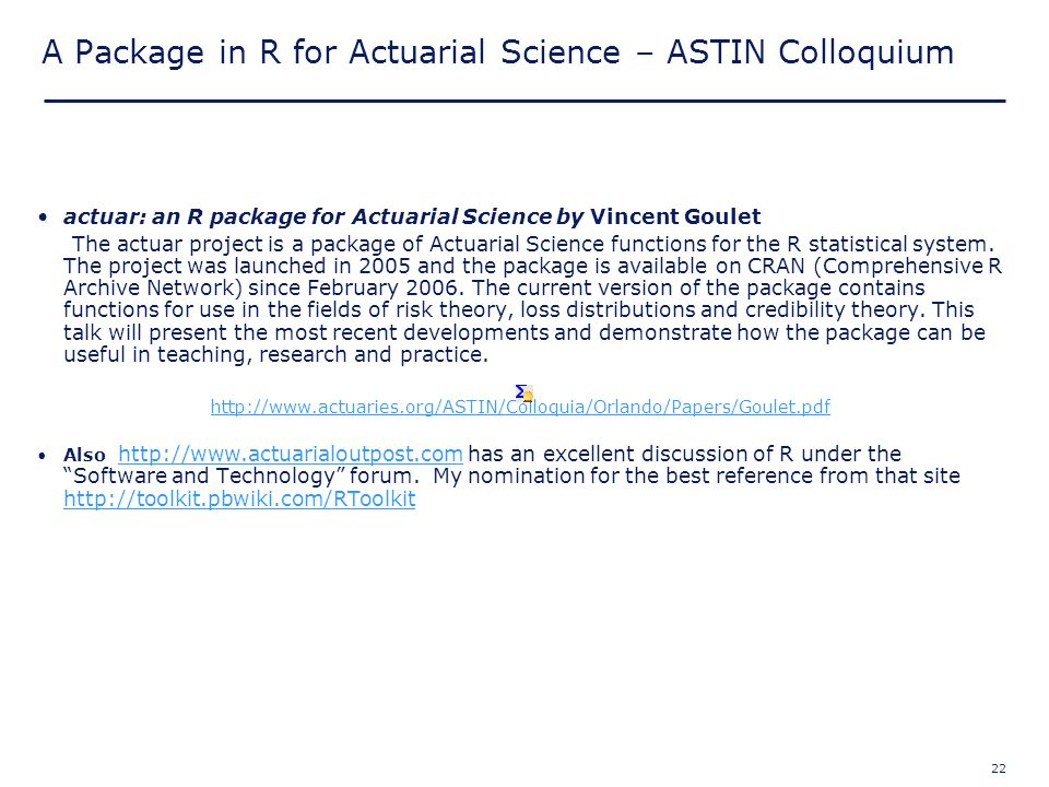 22 A Package in R for Actuarial Science – ASTIN Colloquium actuar: an R package for Actuarial Science by Vincent Goulet The actuar project is a packag