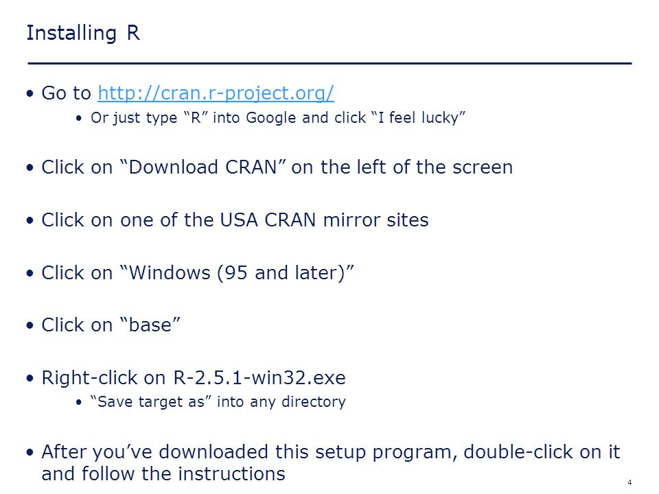 "4 Installing R Go to http://cran.r-project.org/http://cran.r-project.org/ Or just type ""R"" into Google and click ""I feel lucky"" Click on ""Download CRA"