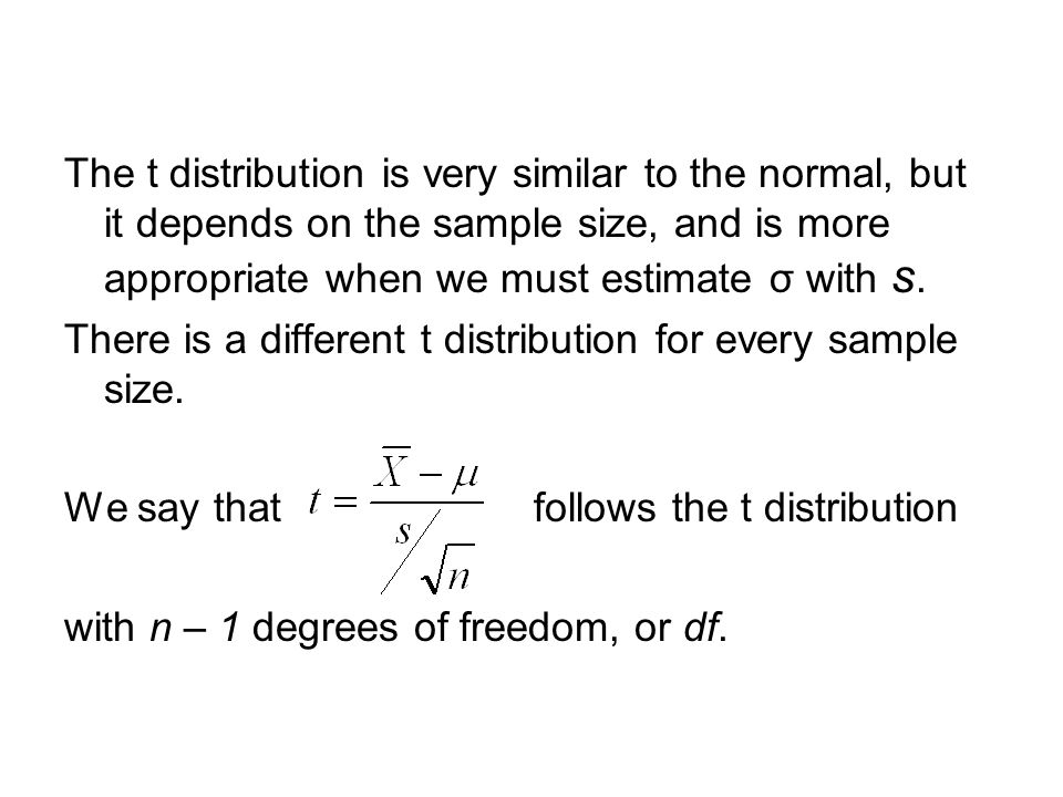 The t distribution is very similar to the normal, but it depends on the sample size, and is more appropriate when we must estimate σ with s. There is