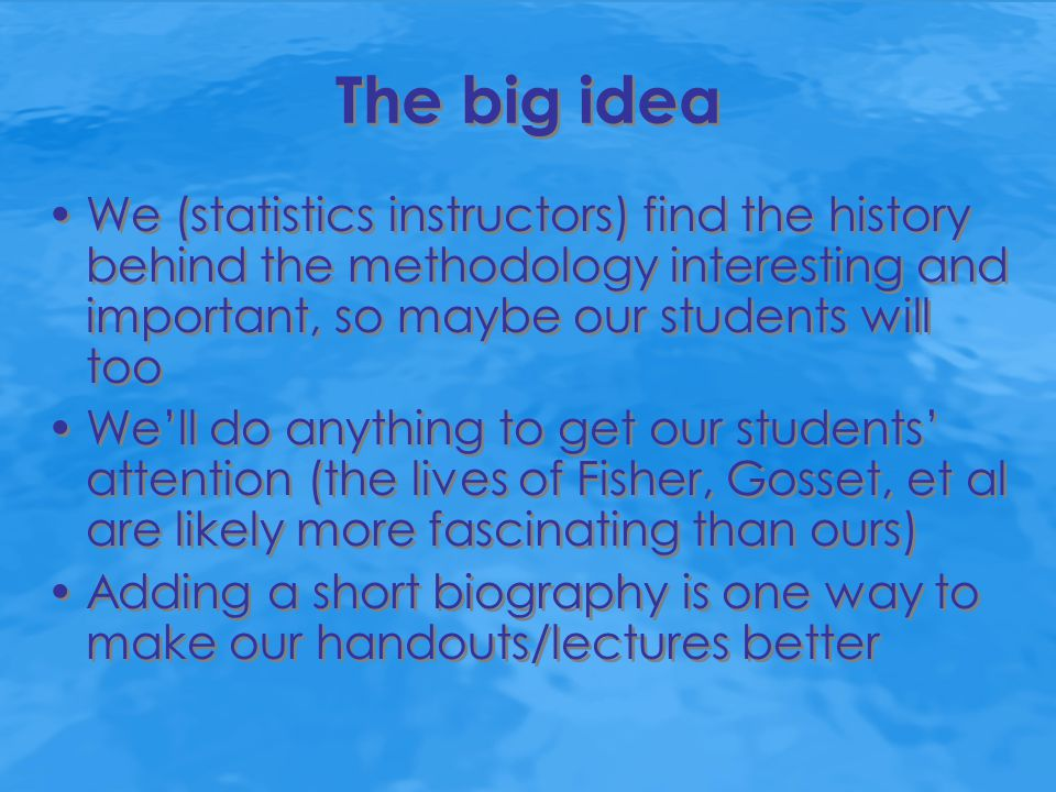 The big idea We (statistics instructors) find the history behind the methodology interesting and important, so maybe our students will too We'll do an