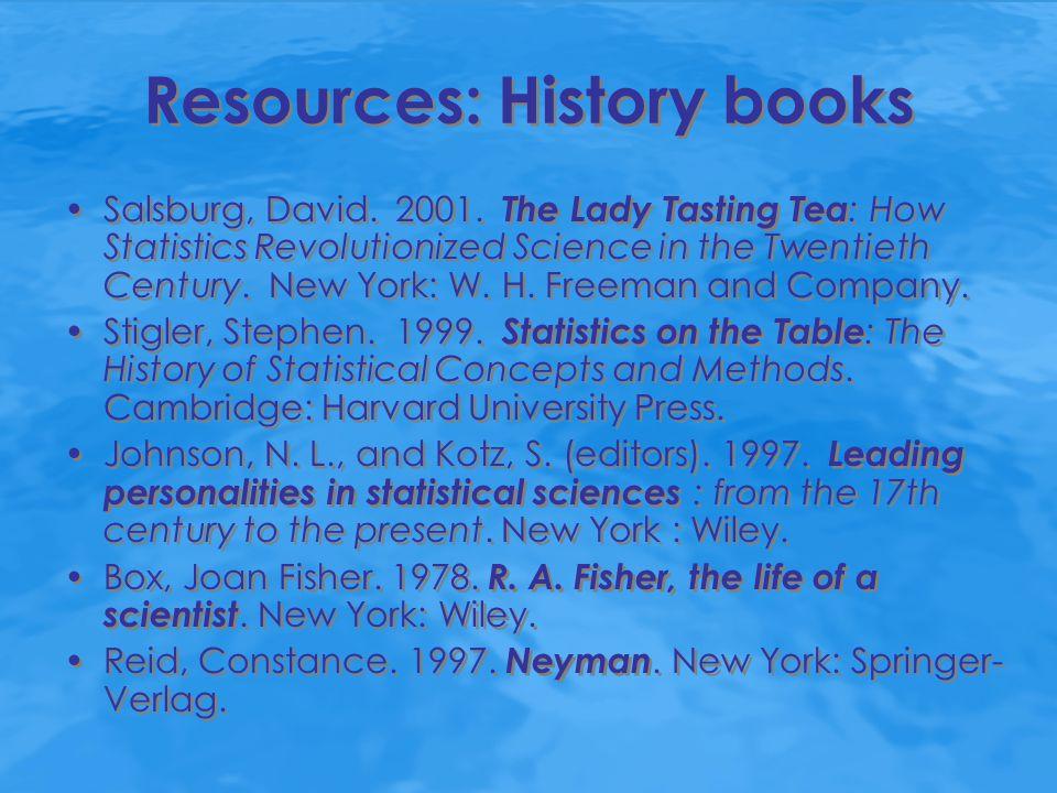 Resources: History books Salsburg, David. 2001. The Lady Tasting Tea : How Statistics Revolutionized Science in the Twentieth Century. New York: W. H.