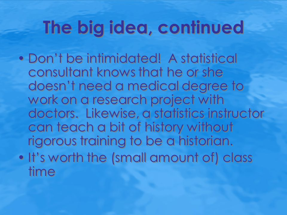 The big idea, continued Don't be intimidated! A statistical consultant knows that he or she doesn't need a medical degree to work on a research projec