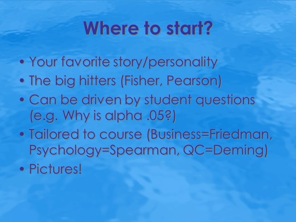 Where to start? Your favorite story/personality The big hitters (Fisher, Pearson) Can be driven by student questions (e.g. Why is alpha.05?) Tailored
