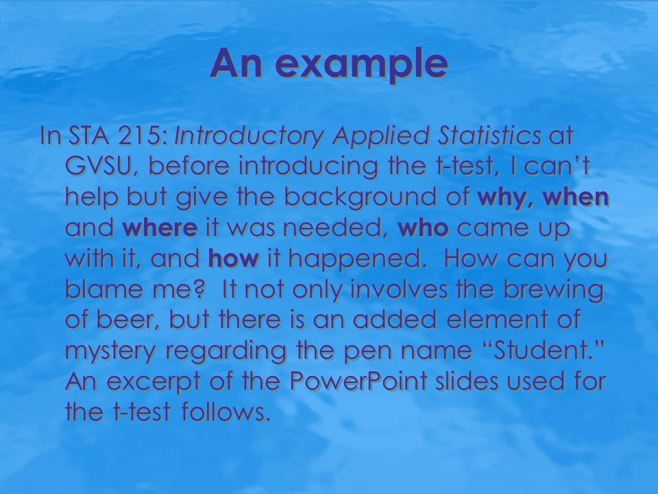 An example In STA 215: Introductory Applied Statistics at GVSU, before introducing the t-test, I can't help but give the background of why, when and w