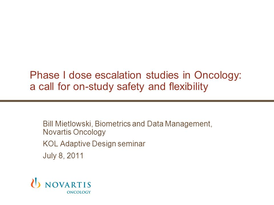 Phase I dose escalation studies in Oncology: a call for on-study safety and flexibility Bill Mietlowski, Biometrics and Data Management, Novartis Oncology KOL Adaptive Design seminar July 8, 2011