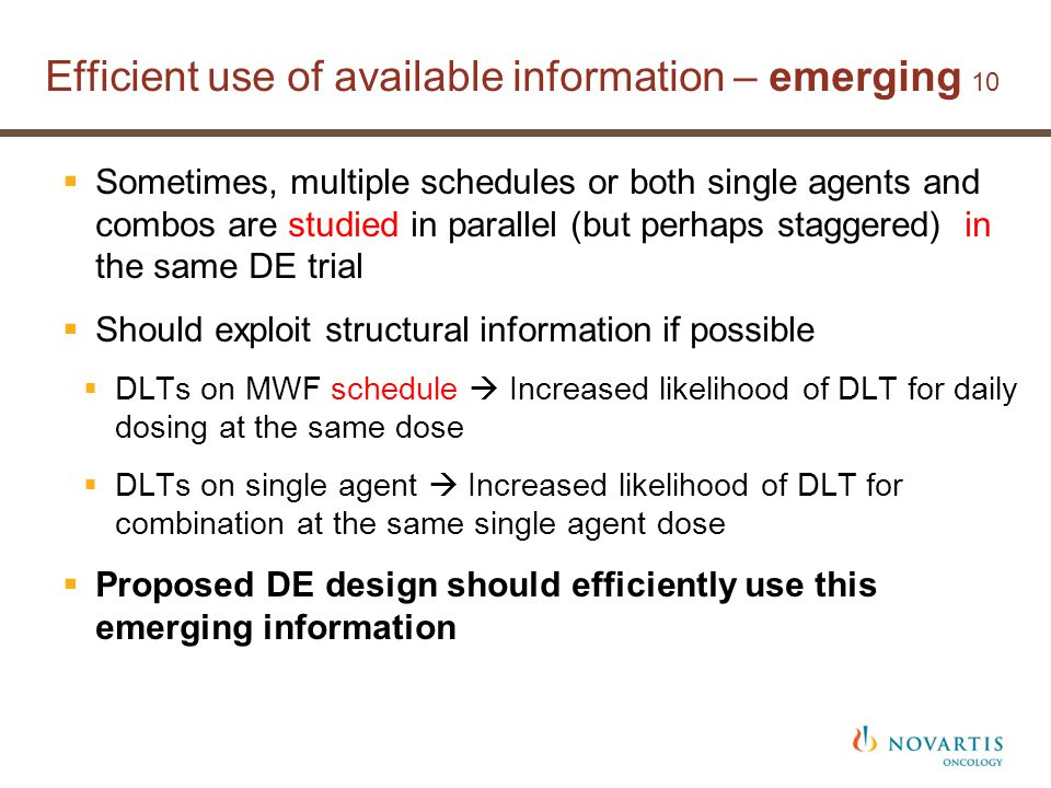 Efficient use of available information – emerging 10  Sometimes, multiple schedules or both single agents and combos are studied in parallel (but perhaps staggered) in the same DE trial  Should exploit structural information if possible  DLTs on MWF schedule  Increased likelihood of DLT for daily dosing at the same dose  DLTs on single agent  Increased likelihood of DLT for combination at the same single agent dose  Proposed DE design should efficiently use this emerging information