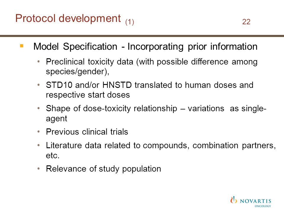 Protocol development (1) 22  Model Specification - Incorporating prior information Preclinical toxicity data (with possible difference among species/gender), STD10 and/or HNSTD translated to human doses and respective start doses Shape of dose-toxicity relationship – variations as single- agent Previous clinical trials Literature data related to compounds, combination partners, etc.